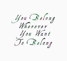 You Belong Wherever You Want To Belong Unisex T-Shirt