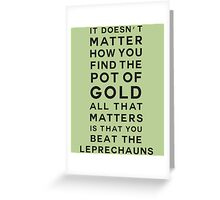 It doesn't matter how you find the pot of gold. All that matters is that you beat the leprechauns Greeting Card