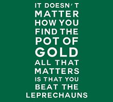 It doesn't matter how you find the pot of gold. All that matters is that you beat the leprechauns Unisex T-Shirt