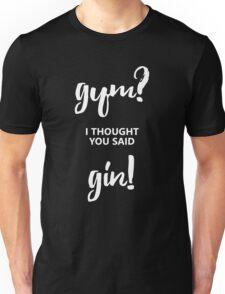 Gym? I thought you said GIN! Unisex T-Shirt