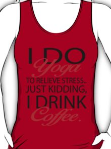 To relieve stress I do yoga. Just kidding, I drink coffee. T-Shirt