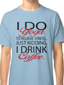 To relieve stress I do yoga. Just kidding, I drink coffee. Classic T-Shirt