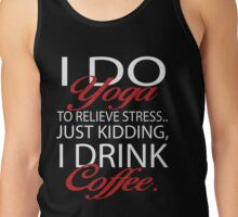 To relieve stress I do yoga. Just kidding, I drink coffee. Tank Top