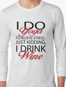 To relieve stress I do yoga. Just kidding, I drink wine Long Sleeve T-Shirt