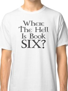 Where the hell is Book Six? (Game of Thrones) Classic T-Shirt