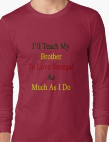 I'll Teach My Brother To Love Senegal As Much As I Do  T-Shirt