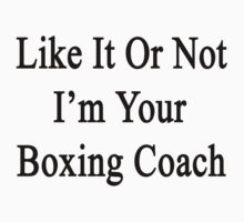 Like It Or Not I'm Your Boxing Coach  by supernova23