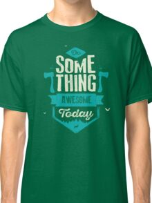 DO SOMETHING AWESOME TODAY Classic T-Shirt