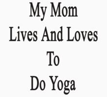 My Mom Lives And Loves To Do Yoga  by supernova23