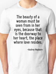 The beauty of a woman must be seen from in her eyes, because that is the doorway to her heart, the place where love resides. Unisex T-Shirt