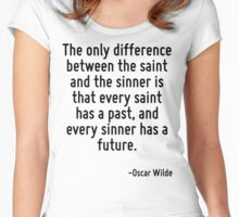 The only difference between the saint and the sinner is that every saint has a past, and every sinner has a future. Women's Fitted Scoop T-Shirt
