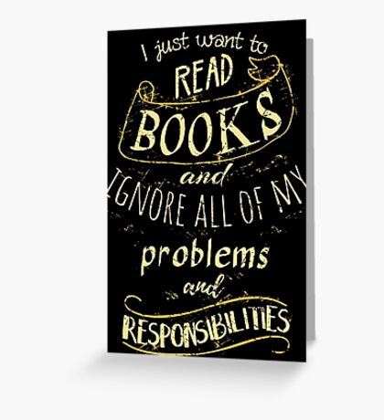 I just want to read BOOKS and ignore all of my problems and responsibilities Greeting Card