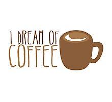 I dream of COFFEE Photographic Print
