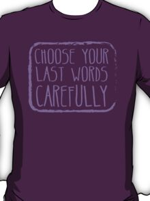 Choose your last words carefully T-Shirt