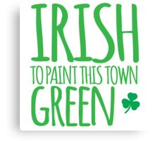IRISH TO paint this town GREEN! with shamrocks Canvas Print