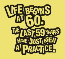 Life begins at 60. The last 59 years have just been a practice by nektarinchen