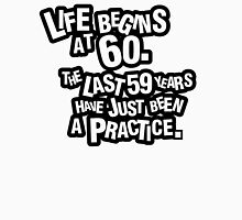 Life begins at 60. The last 59 years have just been a practice Unisex T-Shirt