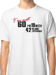 I'm not 60. I'm 18 with 42 years experience Classic T-Shirt