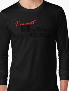 I'm not 60. I'm 18 with 42 years experience Long Sleeve T-Shirt