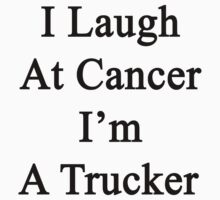 I Laugh At Cancer I'm A Trucker  by supernova23