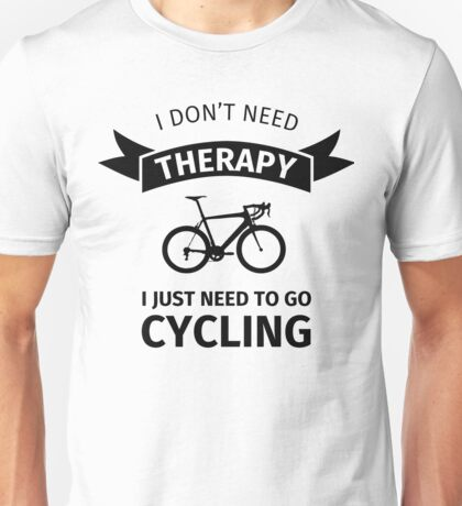I Don't Need Therapy - I Just Need To Go Cycling Unisex T-Shirt