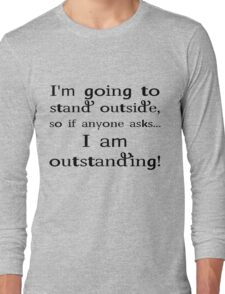 I'm going to stand outside, so if anyone asks I am outstanding. Long Sleeve T-Shirt