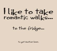 I like to take romantic walks to the fridge to get another beer. by SlubberBub