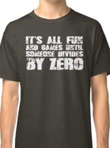 It's all fun and games until someone divides by zero Classic T-Shirt
