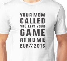 Your mom called, you left your game at home - Euro 2016 france, soccer Unisex T-Shirt