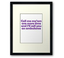 Call me ma'am one more time and I'll call you an ambulance Framed Print