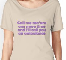 Call me ma'am one more time and I'll call you an ambulance Women's Relaxed Fit T-Shirt