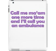 Call me ma'am one more time and I'll call you an ambulance iPad Case/Skin