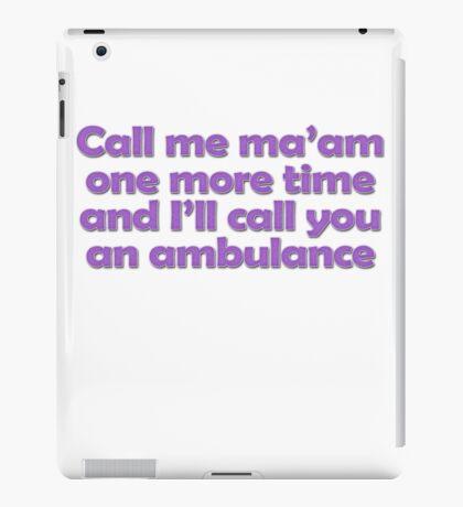 Call me ma'am one more time and I'll call you an ambulance iPad Case/Skin