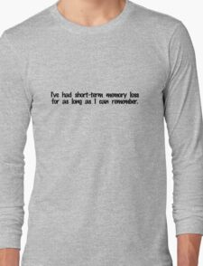 I've had short term memory loss for as long as I can remember. Long Sleeve T-Shirt