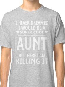 I Never Dreamed I Would Be A Super Cool Aunt TShirt Classic T-Shirt