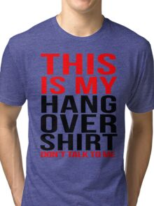 This is my hangover shirt don't talk to me Tri-blend T-Shirt
