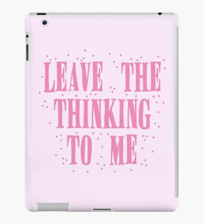 leave the thinking to me in pink iPad Case/Skin