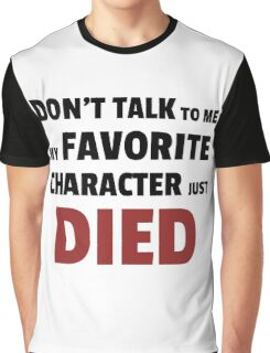 Dont talk to me my favourite character just died Graphic T-Shirt
