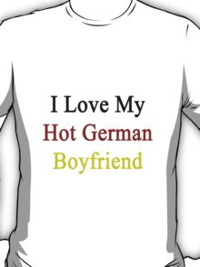I Love My Hot German Boyfriend  T-Shirt