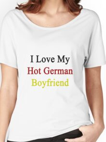 I Love My Hot German Boyfriend  Women's Relaxed Fit T-Shirt