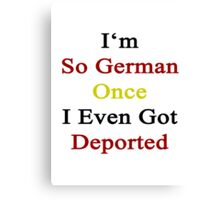 I'm So German Once I Even Got Deported  Canvas Print