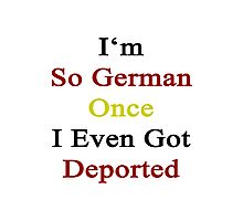 I'm So German Once I Even Got Deported  Photographic Print