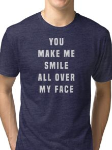 You make me smile all over my face Tri-blend T-Shirt