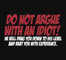 Do not argue with an idiot He will drag you down to his level and beat you with experience by SlubberBub