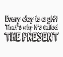 Every day is a gift That's why its called the present! by SlubberBub