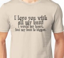 I love you with all my butt, I would say heart, but my butt is bigger. Unisex T-Shirt