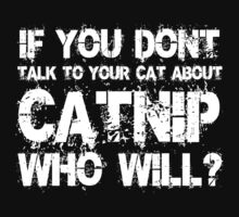 If you don't talk to your cat about Catnip who will by SlubberBub