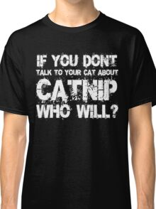 If you don't talk to your cat about Catnip who will Classic T-Shirt