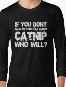 If you don't talk to your cat about Catnip who will Long Sleeve T-Shirt