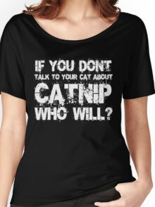 If you don't talk to your cat about Catnip who will Women's Relaxed Fit T-Shirt